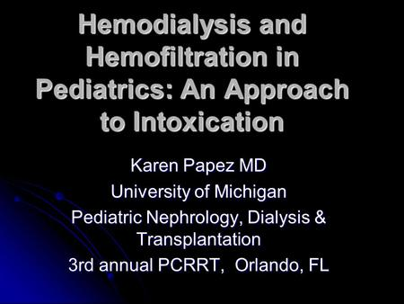 Hemodialysis and Hemofiltration in Pediatrics: An Approach to Intoxication Karen Papez MD University of Michigan Pediatric Nephrology, Dialysis & Transplantation.