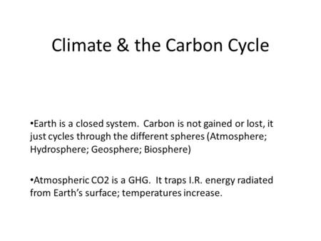 Climate & the Carbon Cycle Earth is a closed system. Carbon is not gained or lost, it just cycles through the different spheres (Atmosphere; Hydrosphere;