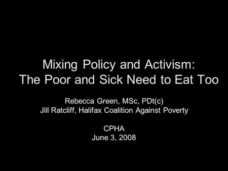 Mixing Policy and Activism: The Poor and Sick Need to Eat Too Rebecca Green, MSc, PDt(c) Jill Ratcliff, Halifax Coalition Against Poverty CPHA June 3,