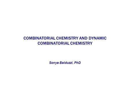 COMBINATORIAL CHEMISTRY AND DYNAMIC COMBINATORIAL CHEMISTRY Sonya Balduzzi, PhD.