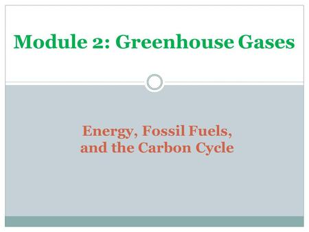 Energy, Fossil Fuels, and the Carbon Cycle Module 2: Greenhouse Gases.