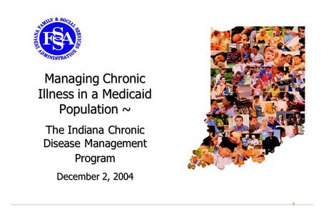 1 Managing Chronic Illness in a Medicaid Population ~ The Indiana Chronic Disease Management Program December 2, 2004.