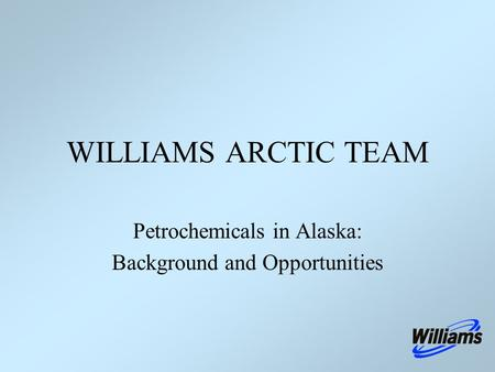 Petrochemicals in Alaska: Background and Opportunities WILLIAMS ARCTIC TEAM.