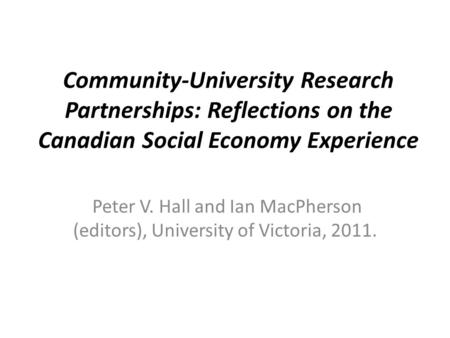 Community-University Research Partnerships: Reflections on the Canadian Social Economy Experience Peter V. Hall and Ian MacPherson (editors), University.