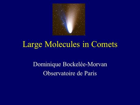 Large Molecules in Comets Dominique Bockelée-Morvan Observatoire de Paris.