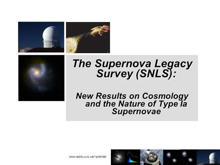 Www.astro.uvic.ca/~pritchet The Supernova Legacy Survey (SNLS): New Results on Cosmology and the Nature of Type Ia Supernovae.