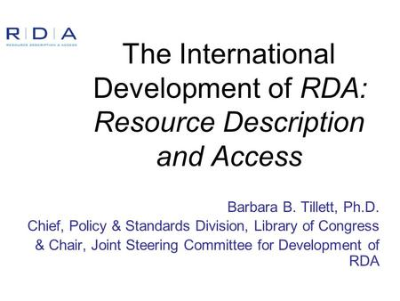 The International Development of RDA: Resource Description and Access Barbara B. Tillett, Ph.D. Chief, Policy & Standards Division, Library of Congress.