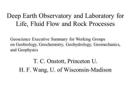 Deep Earth Observatory and Laboratory for Life, Fluid Flow and Rock Processes T. C. Onstott, Princeton U. H. F. Wang, U. of Wisconsin-Madison Geoscience.