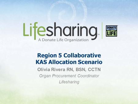 Region 5 Collaborative KAS Allocation Scenario Olivia Rivera RN, BSN, CCTN Organ Procurement Coordinator Lifesharing.