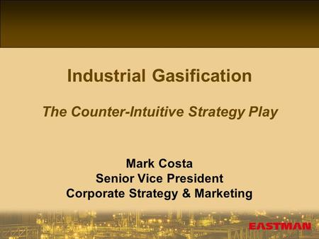 1 Industrial Gasification The Counter-Intuitive Strategy Play Mark Costa Senior Vice President Corporate Strategy & Marketing.
