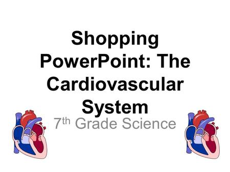 Shopping PowerPoint: The Cardiovascular System 7 th Grade Science.