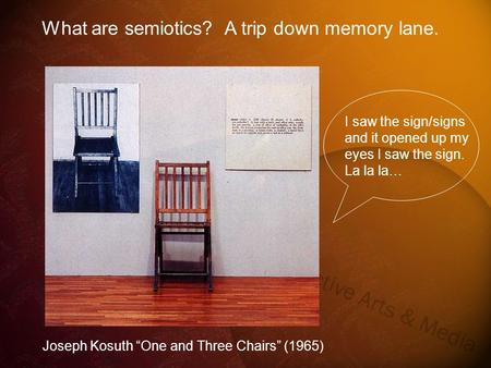 "Joseph Kosuth ""One and Three Chairs"" (1965) What are semiotics? A trip down memory lane. I saw the sign/signs and it opened up my eyes I saw the sign."