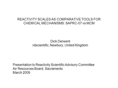 REACTIVITY SCALES AS COMPARATIVE TOOLS FOR CHEMICAL MECHANISMS: SAPRC-07 vs MCM Dick Derwent rdscientific, Newbury, United Kingdom Presentation to Reactivity.
