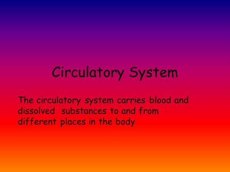 Circulatory System The circulatory system carries blood and dissolved substances to and from different places in the body.