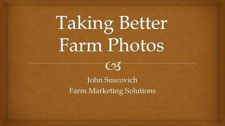 John Suscovich Farm Marketing Solutions.  Necessary Equipment Smart PhonePoint & Shoot Camera.