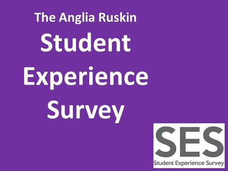 The Anglia Ruskin Student Experience Survey. The Anglia Ruskin SES is your opportunity to provide us with feedback about your experience so far.