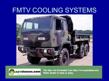 10/8/20151 FMTV COOLING SYSTEMS. 2 ACTION: Identify the location, description and function of cooling system components on an FMTV CONDITION: In a contemporary.