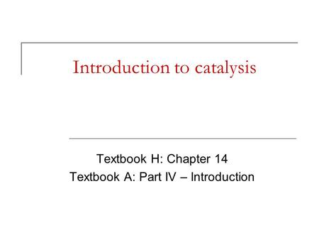 Introduction to catalysis Textbook H: Chapter 14 Textbook A: Part IV – Introduction.