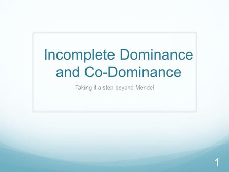 Incomplete Dominance and Co-Dominance Taking it a step beyond Mendel 1.