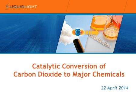 22 April 2014 Catalytic Conversion of Carbon Dioxide to Major Chemicals.