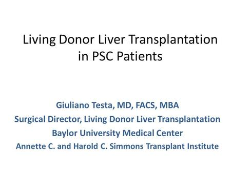 Living Donor Liver Transplantation in PSC Patients Giuliano Testa, MD, FACS, MBA Surgical Director, Living Donor Liver Transplantation Baylor University.