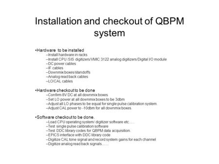 Installation and checkout of QBPM system Hardware to be installed –Install hardware in racks –Install CPU /SIS digitizers/VMIC 3122 analog digitizers/Digital.