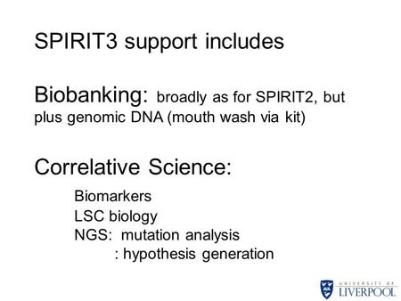 SPIRIT3 support includes Biobanking: broadly as for SPIRIT2, but plus genomic DNA (mouth wash via kit) Correlative Science: Biomarkers LSC biology NGS: