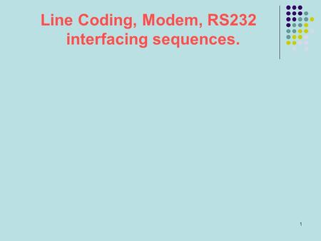 1 Line Coding, Modem, RS232 interfacing sequences.