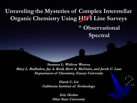 Unraveling the Mysteries of Complex Interstellar Organic Chemistry Using HIFI Line Surveys Susanna L. Widicus Weaver, Mary L. Radhuber, Jay A. Kroll, Brett.