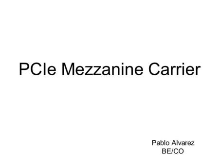 PCIe Mezzanine Carrier Pablo Alvarez BE/CO. Functional Specifications External Interfaces User (application) FPGA System FPGA Memory blocks Mezzanine.