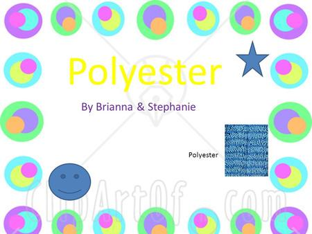 Polyester By Brianna & Stephanie Polyester. F IBRES its M ADE F ROM ? Polyester is not just a textile. It is made from polyethylene terephtharate [pet],the.