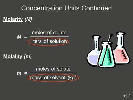 Concentration Units Continued M = moles of solute liters of solution Molarity (M) Molality (m) m = moles of solute mass of solvent (kg) 12.3.