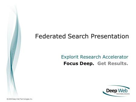 © 2009 Deep Web Technologies, Inc. Federated Search Presentation Explorit Research Accelerator Focus Deep. Get Results.