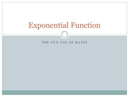 THE FUN USE OF RATES Exponential Function. Bizarro.