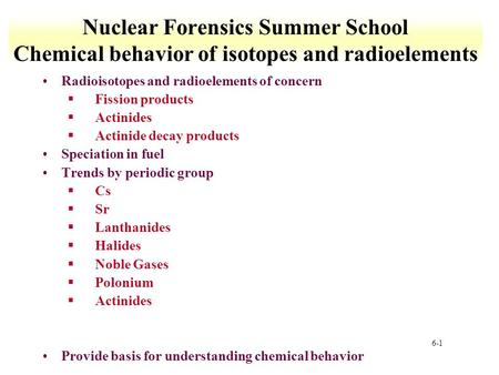 6-1 Nuclear Forensics Summer School Chemical behavior of isotopes and radioelements Radioisotopes and radioelements of concern §Fission products §Actinides.