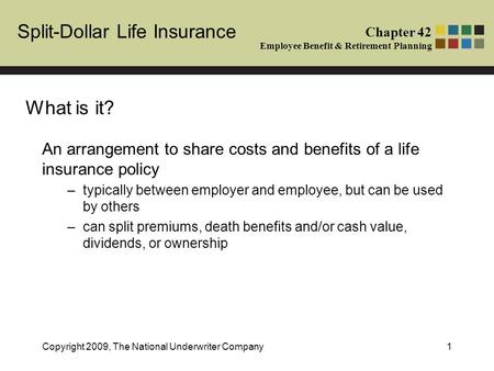 Split-Dollar Life Insurance Chapter 42 Employee Benefit & Retirement Planning Copyright 2009, The National Underwriter Company1 An arrangement to share.