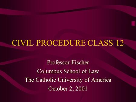 CIVIL PROCEDURE CLASS 12 Professor Fischer Columbus School of Law The Catholic University of America October 2, 2001.