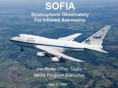 1 SOFIA Stratospheric Observatory For Infrared Astronomy Jon Morse / Ray Taylor NASA Program Executive May 11, 2007.