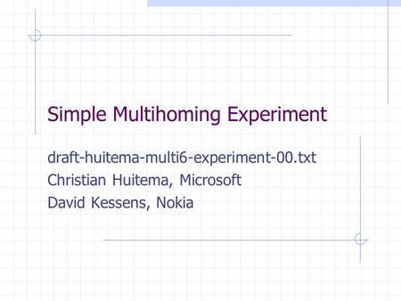 Simple Multihoming Experiment draft-huitema-multi6-experiment-00.txt Christian Huitema, Microsoft David Kessens, Nokia.