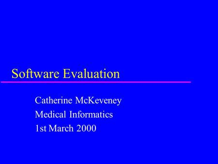 Software Evaluation Catherine McKeveney Medical Informatics 1st March 2000.