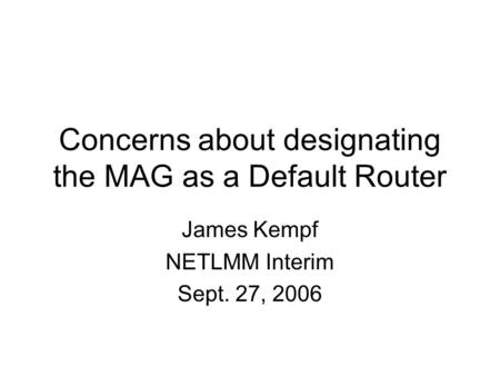 Concerns about designating the MAG as a Default Router James Kempf NETLMM Interim Sept. 27, 2006.