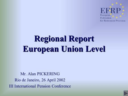 Regional Report European Union Level Mr. Alan PICKERING Rio de Janeiro, 26 April 2002 III International Pension Conference.