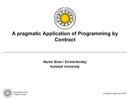 A Pragmatic Application of PbC Karlstads University Computer Science A pragmatic Application of Programming by Contract Martin Blom / Eivind Nordby Karlstad.