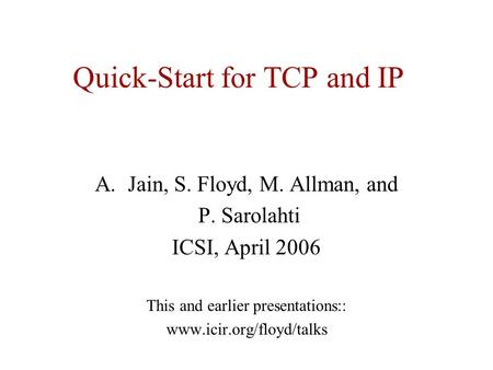 Quick-Start for TCP and IP A.Jain, S. Floyd, M. Allman, and P. Sarolahti ICSI, April 2006 This and earlier presentations:: www.icir.org/floyd/talks.
