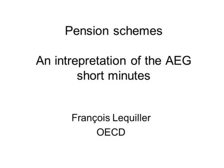 Pension schemes An intrepretation of the AEG short minutes François Lequiller OECD.