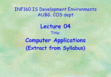 1 INF160 IS Development Environments AUBG, COS dept Lecture 04 Title: Computer Applications (Extract from Syllabus)
