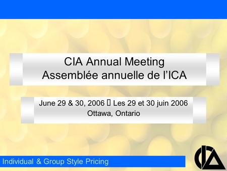 CIA Annual Meeting Assemblée annuelle de l'ICA June 29 & 30, 2006  Les 29 et 30 juin 2006 Ottawa, Ontario Individual & Group Style Pricing.