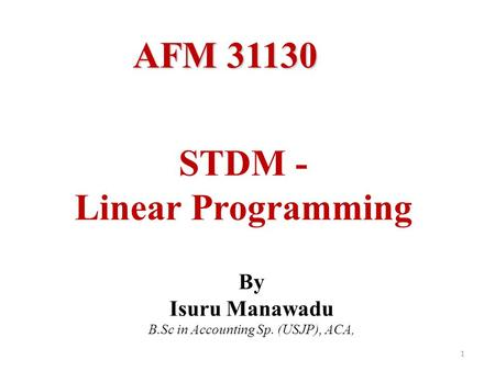 STDM - Linear Programming 1 By Isuru Manawadu B.Sc in Accounting Sp. (USJP), ACA, AFM 31130.