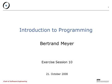 Chair of Software Engineering 1 Introduction to Programming Bertrand Meyer Exercise Session 10 21. October 2008.