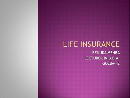 RENUKA MEHRA LECTURER IN B.B.A. GCCBA-42.  LIFE INSURANCE  Purchase policy ; insurance company promises to pay a lump sum at  the time of the policy.